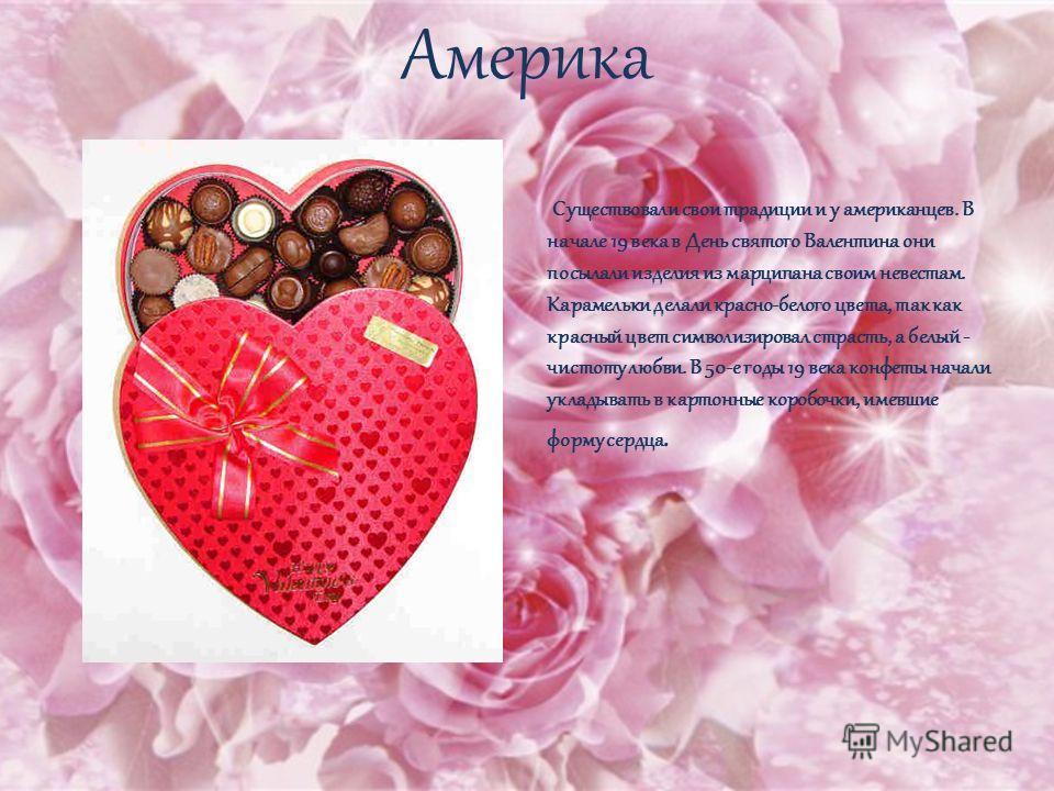 Америка Существовали свои традиции и у американцев. В начале 19 века в День святого Валентина они посылали изделия из марципана своим невестам. Карамельки делали красно-белого цвета, так как красный цвет символизировал страсть, а белый - чистоту любв