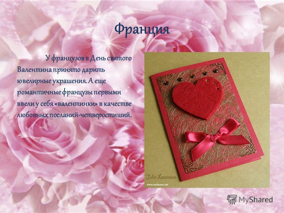 Франция У французов в День святого Валентина принято дарить ювелирные украшения. А еще романтичные французы первыми ввели у себя «валентинки» в качестве любовных посланий-четверостиший.