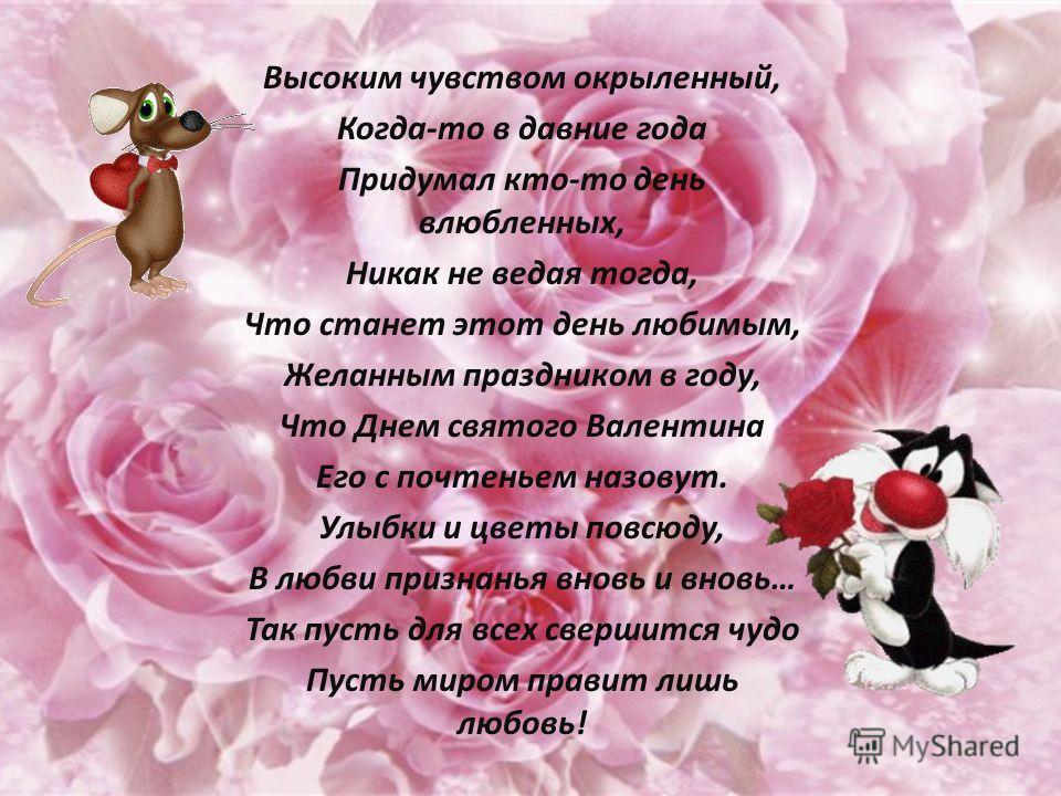Высоким чувством окрыленный, Когда-то в давние года Придумал кто-то день влюбленных, Никак не ведая тогда, Что станет этот день любимым, Желанным праздником в году, Что Днем святого Валентина Его с почтеньем назовут. Улыбки и цветы повсюду, В любви п