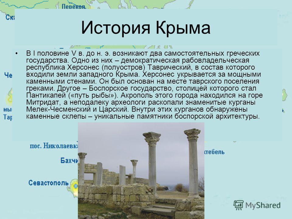В I половине V в. до н. э. возникают два самостоятельных греческих государства. Одно из них – демократическая рабовладельческая республика Херсонес (полуостров) Таврический, в состав которого входили земли западного Крыма. Херсонес укрывается за мощн