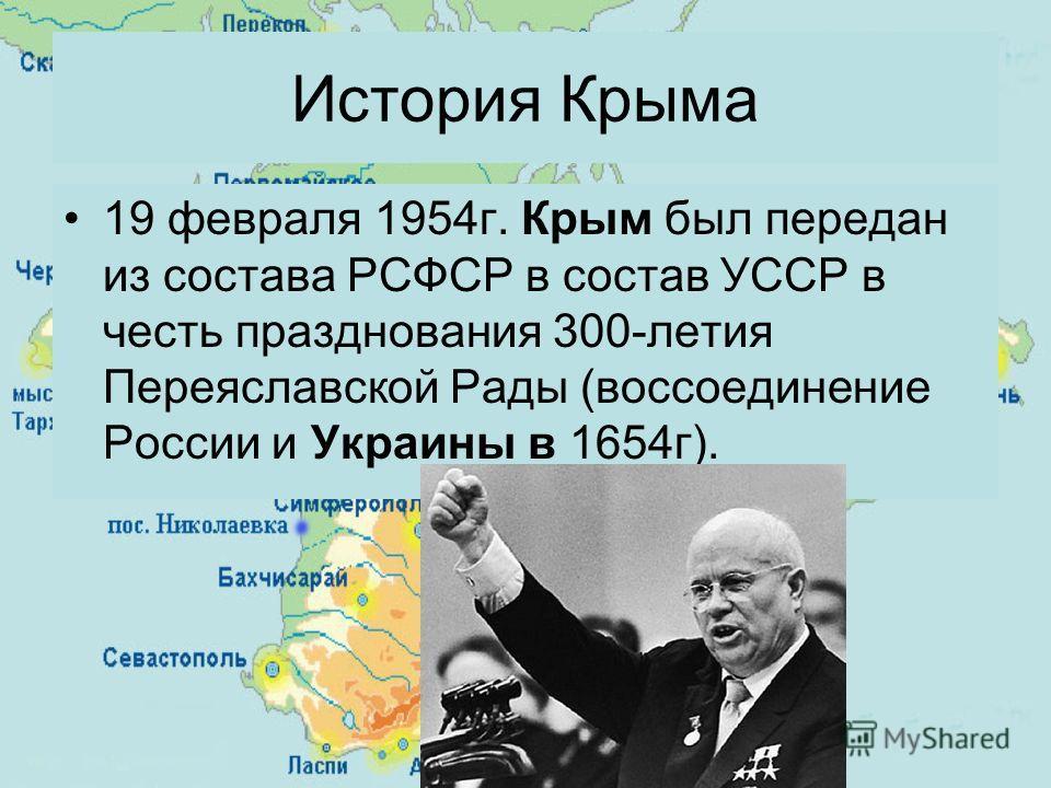 19 февраля 1954 г. Крым был передан из состава РСФСР в состав УССР в честь празднования 300-летия Переяславской Рады (воссоединение России и Украины в 1654 г). История Крыма