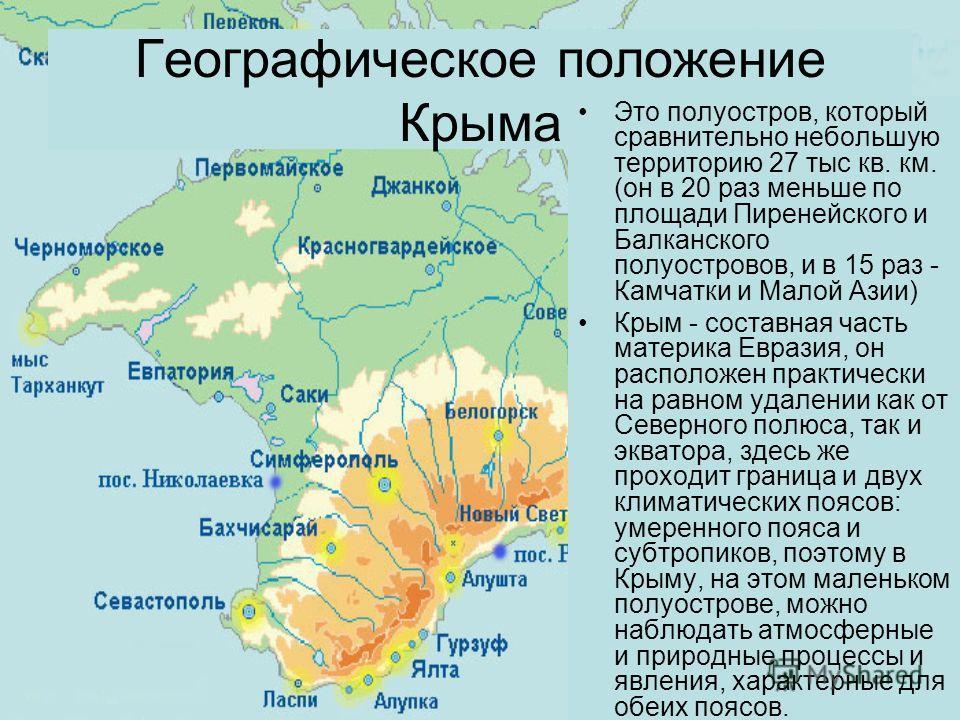 Географическое положение Крыма Это полуостров, который сравнительно небольшую территорию 27 тыс кв. км. (он в 20 раз меньше по площади Пиренейского и Балканского полуостровов, и в 15 раз - Камчатки и Малой Азии) Крым - составная часть материка Еврази
