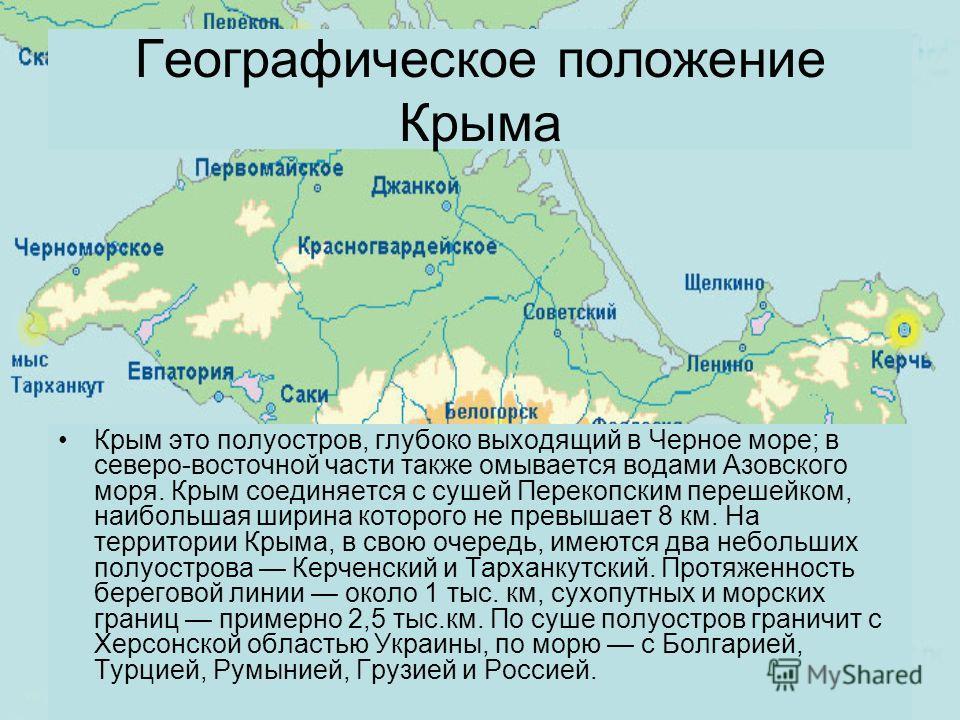 Крым это полуостров, глубоко выходящий в Черное море; в северо-восточной части также омывается водами Азовского моря. Крым соединяется с сушей Перекопским перешейком, наибольшая ширина которого не превышает 8 км. На территории Крыма, в свою очередь,