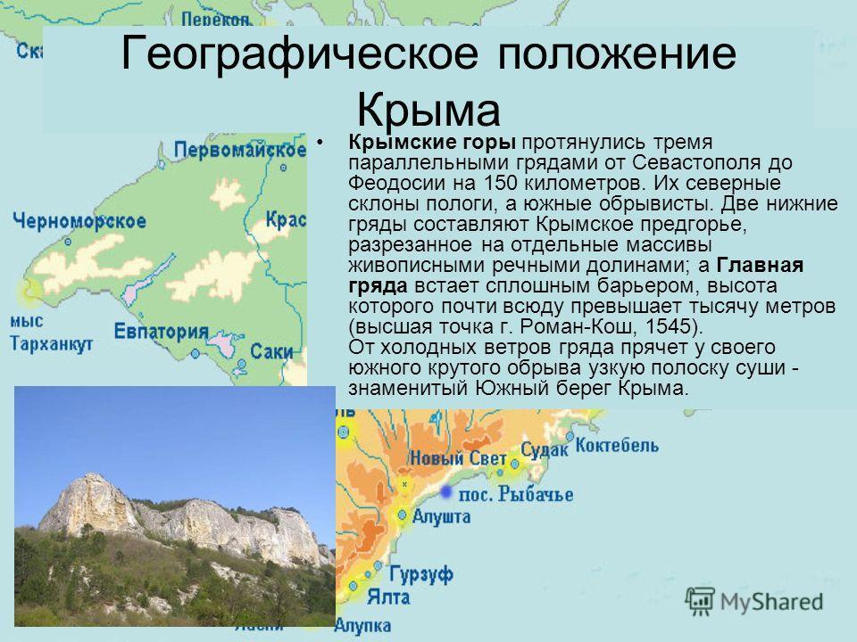 Крымские горы протянулись тремя параллельными грядами от Севастополя до Феодосии на 150 километров. Их северные склоны пологи, а южные обрывисты. Две нижние гряды составляют Крымское предгорье, разрезанное на отдельные массивы живописными речными дол