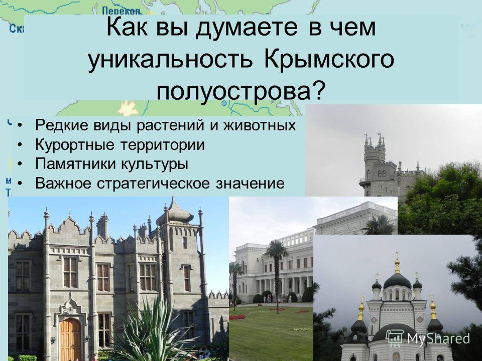Как вы думаете в чем уникальность Крымского полуострова? Редкие виды растений и животных Курортные территории Памятники культуры Важное стратегическое значение