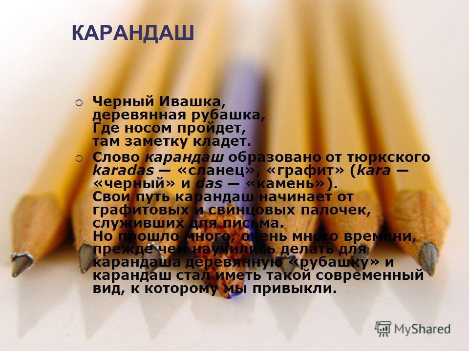 КАРАНДАШ Черный Ивашка, деревянная рубашка, Где носом пройдет, там заметку кладет. Слово карандаш образовано от тюркского karadas «сланец», «графит» (kara «черный» и das «камень»). Свои путь карандаш начинает от графитовых и свинцовых палочек, служив