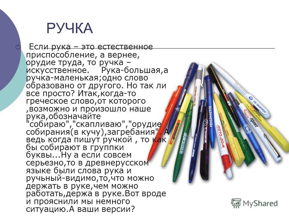 РУЧКА Если рука – это естественное приспособление, а вернее, орудие труда, то ручка – искусственное. Рука-большая,а ручка-маленькая;одно слово образовано от другого. Но так ли все просто? Итак,когда-то греческое слово,от которого,возможно и произошло