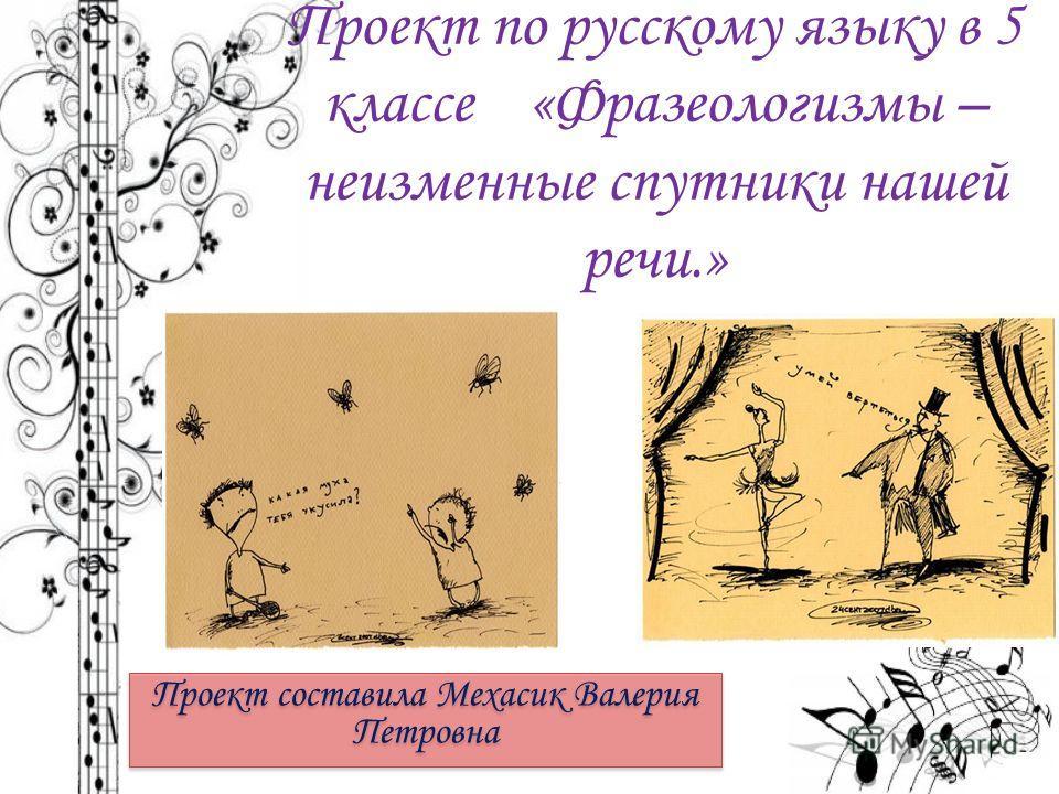 Проект по русскому языку в 5 классе «Фразеологизмы – неизменные спутники нашей речи.» Проект составила Мехасик Валерия Петровна