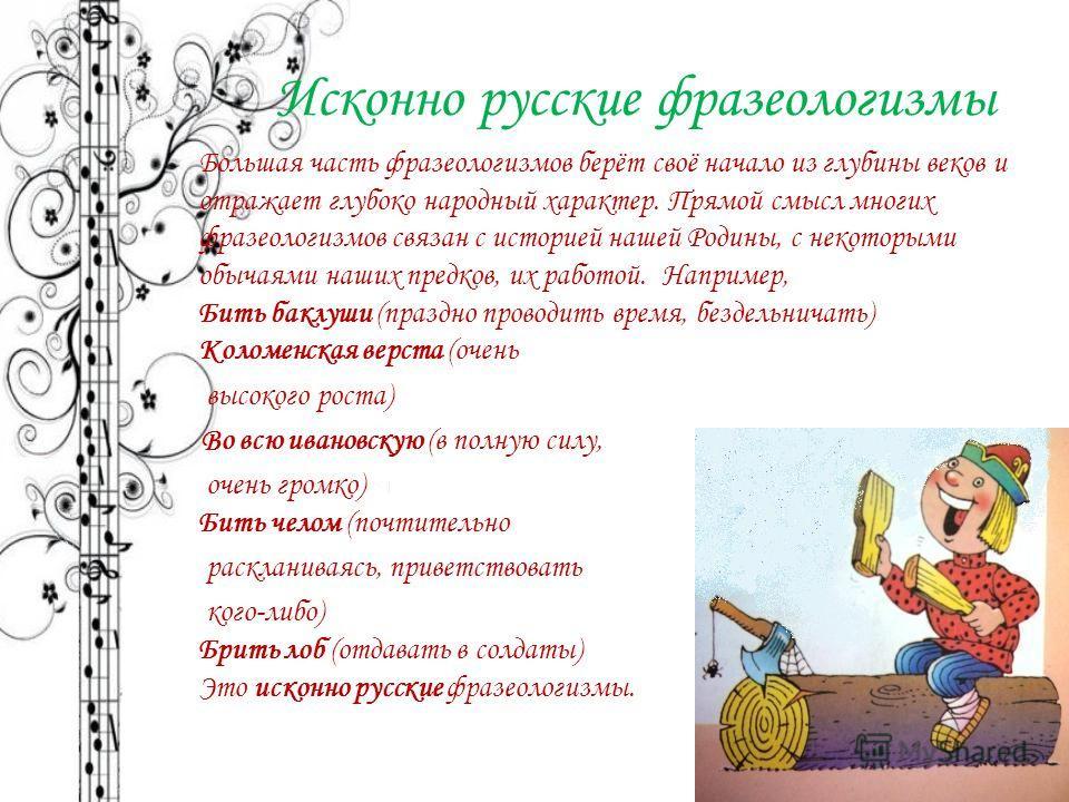 Исконно русские фразеологизмы Большая часть фразеологизмов берёт своё начало из глубины веков и отражает глубоко народный характер. Прямой смысл многих фразеологизмов связан с историей нашей Родины, с некоторыми обычаями наших предков, их работой. На