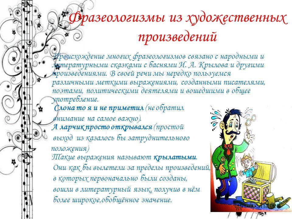Фразеологизмы из художественных произведений Происхождение многих фразеологизмов связано с народными и литературными сказками с баснями И. А. Крылова и другими произведениями. В своей речи мы нередко пользуемся различными меткими выражениями, созданн