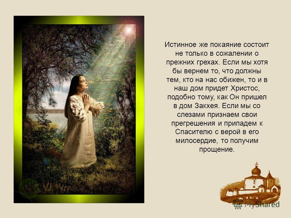 Истинное же покаяние состоит не только в сожалении о прежних грехах. Если мы хотя бы вернем то, что должны тем, кто на нас обижен, то и в наш дом придет Христос, подобно тому, как Он пришел в дом Закхея. Если мы со слезами признаем свои прегрешения и