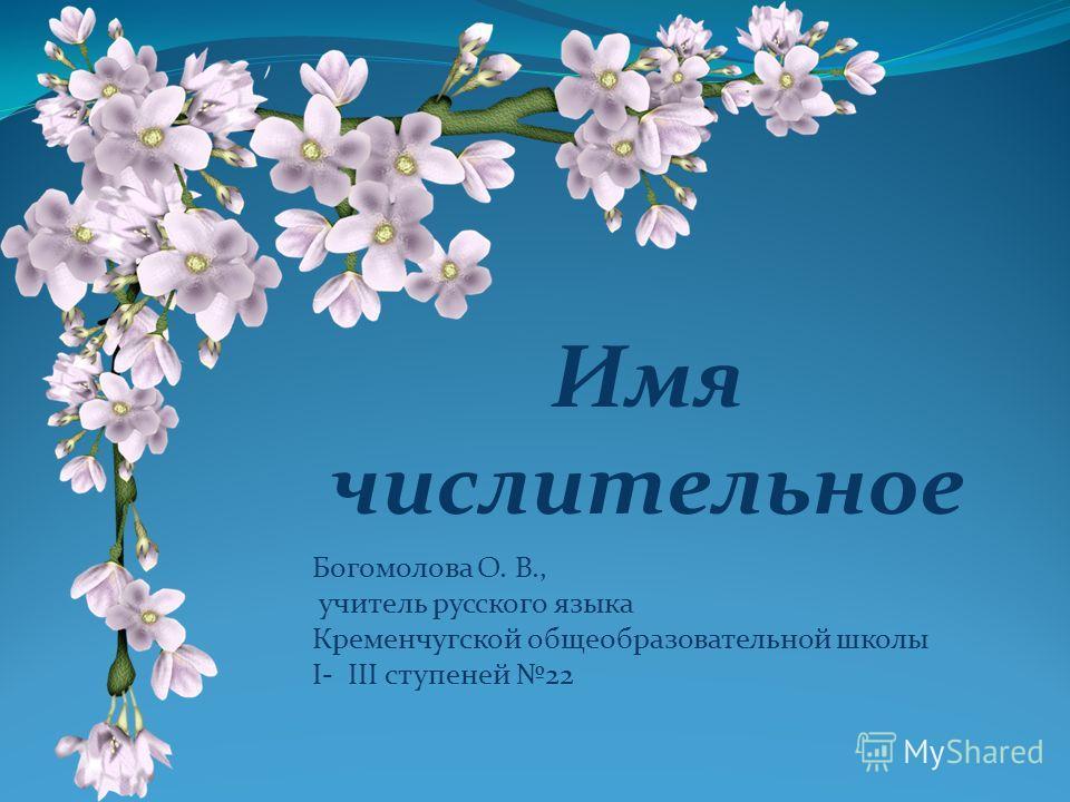 Имя числительное Богомолова О. В., учитель русского языка Кременчугской общеобразовательной школы I- III ступеней 22