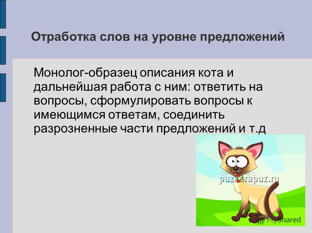 Отработка слов на уровне предложений Монолог-образец описания кота и дальнейшая работа с ним: ответить на вопросы, сформулировать вопросы к имеющимся ответам, соединить разрозненные части предложений и т.д