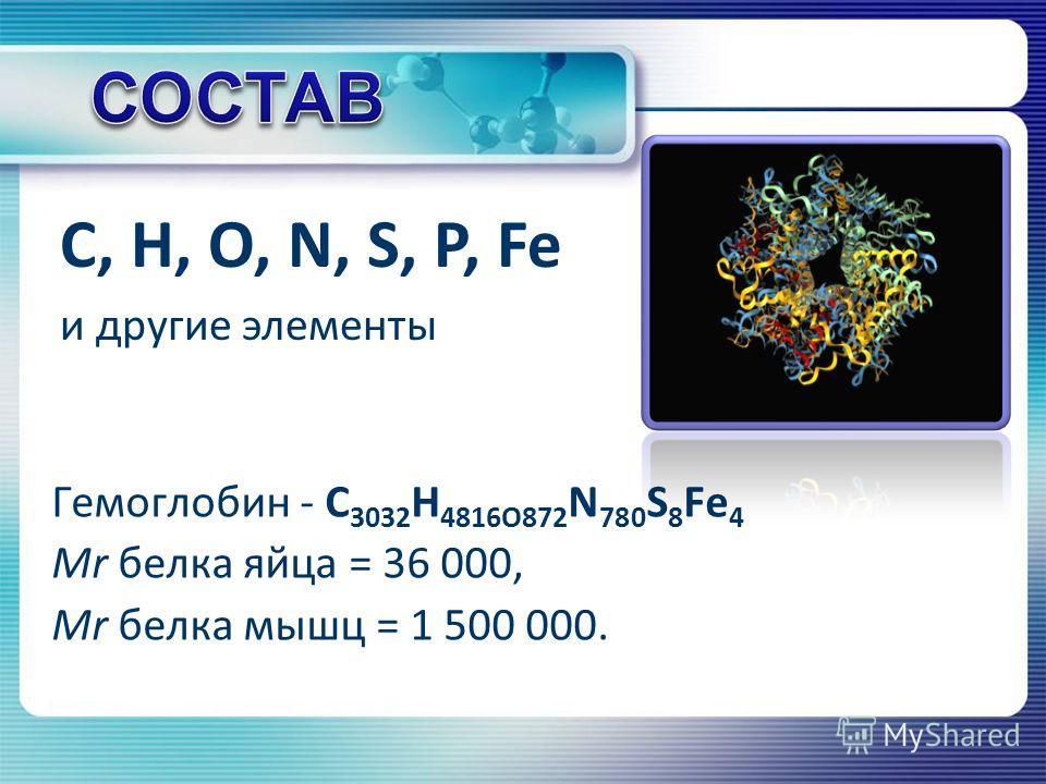 Гемоглобин - С 3032 H 4816O872 N 780 S 8 Fe 4 Mr белка яйца = 36 000, Mr белка мышц = 1 500 000. C, H, O, N, S, P, Fe и другие элементы