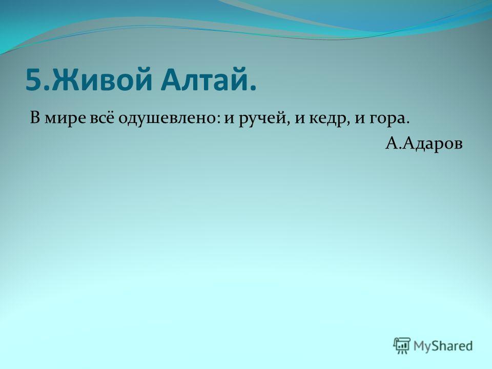 5. Живой Алтай. В мире всё одушевлено: и ручей, и кедр, и гора. А.Адаров