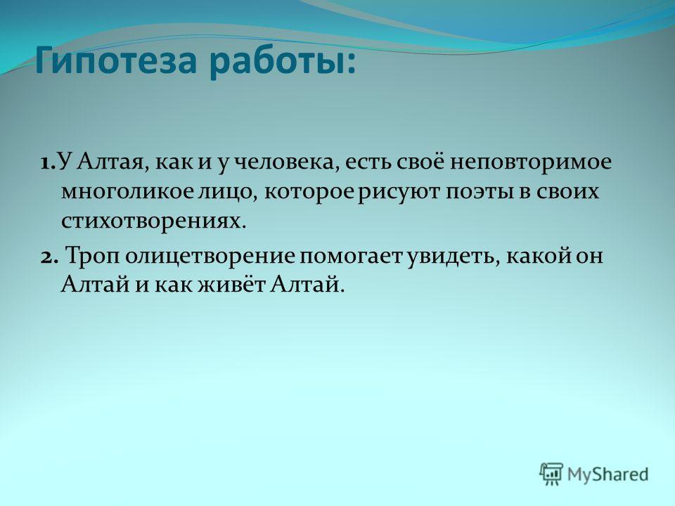 Гипотеза работы: 1. У Алтая, как и у человека, есть своё неповторимое многоликое лицо, которое рисуют поэты в своих стихотворениях. 2. Троп олицетворение помогает увидеть, какой он Алтай и как живёт Алтай.
