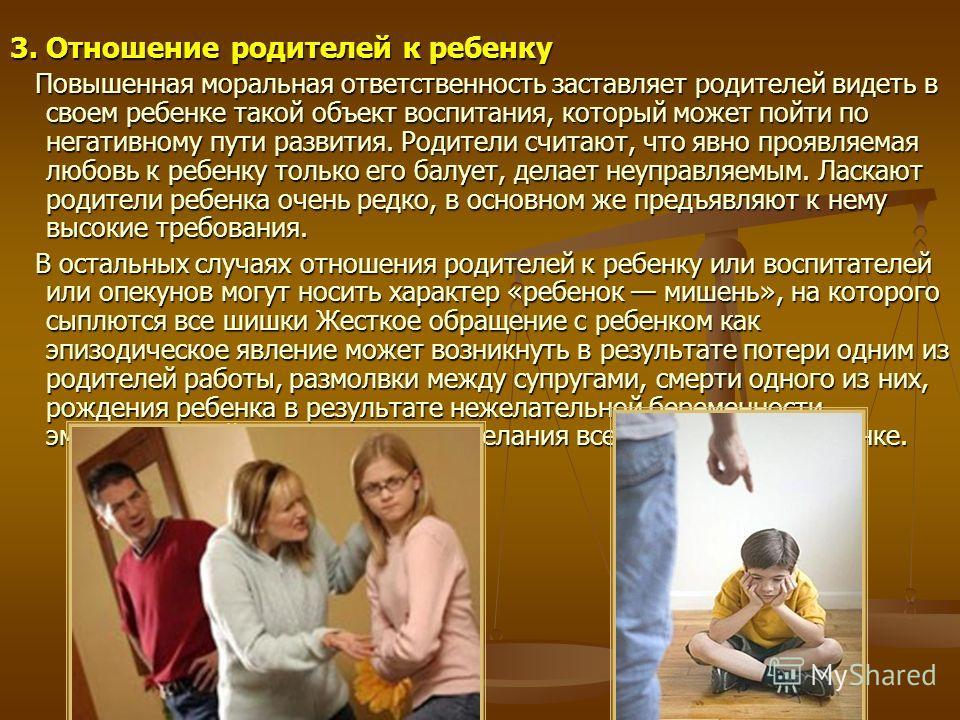 3. Отношение родителей к ребенку Повышенная моральная ответственность заставляет родителей видеть в своем ребенке такой объект воспитания, который может пойти по негативному пути развития. Родители считают, что явно проявляемая любовь к ребенку тольк
