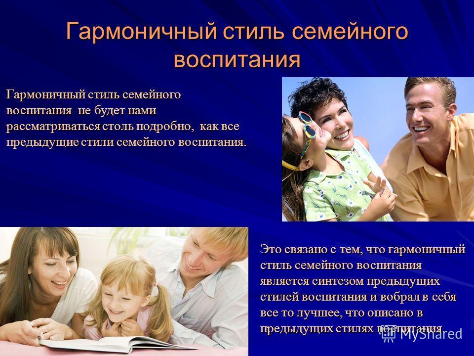 Гармоничный стиль семейного воспитания Гармоничный стиль семейного воспитания не будет нами рассматриваться столь подробно, как все предыдущие стили семейного воспитания. Это связано с тем, что гармоничный стиль семейного воспитания является синтезом