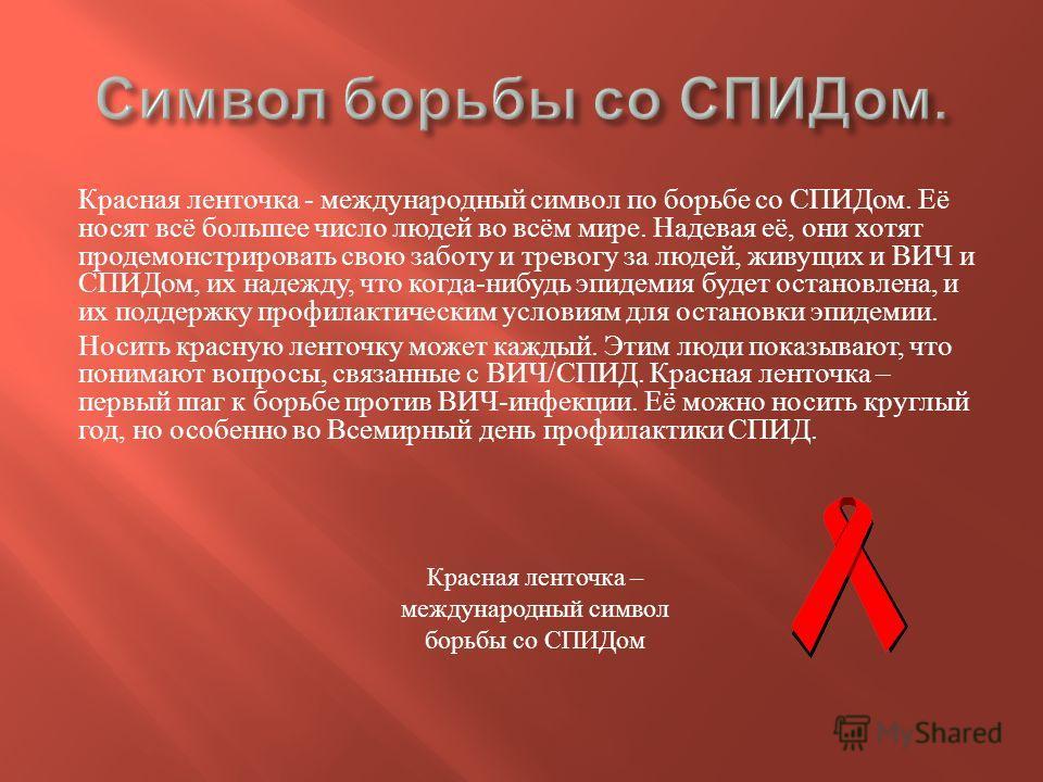 Красная ленточка - международный символ по борьбе со СПИДом. Её носят всё большее число людей во всём мире. Надевая её, они хотят продемонстрировать свою заботу и тревогу за людей, живущих и ВИЧ и СПИДом, их надежду, что когда - нибудь эпидемия будет