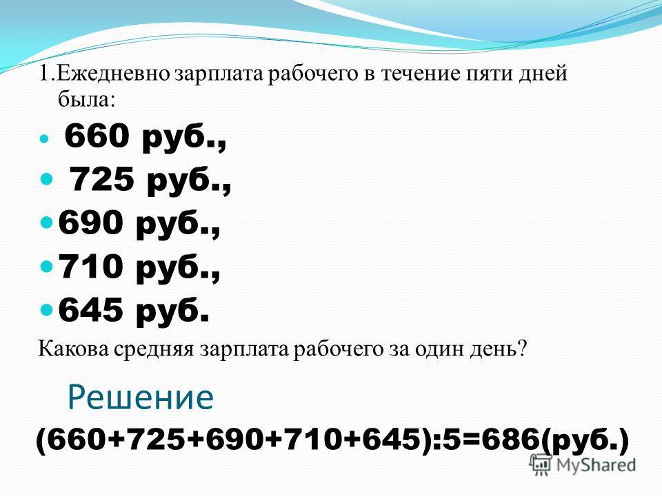 1. Ежедневно зарплата рабочего в течение пяти дней была: 660 руб., 725 руб., 690 руб., 710 руб., 645 руб. Какова средняя зарплата рабочего за один день? Решение (660+725+690+710+645):5=686(руб.)