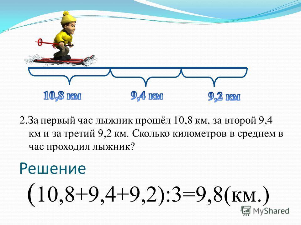 2. За первый час лыжник прошёл 10,8 км, за второй 9,4 км и за третий 9,2 км. Сколько километров в среднем в час проходил лыжник? ( 10,8+9,4+9,2):3=9,8(км.) Решение