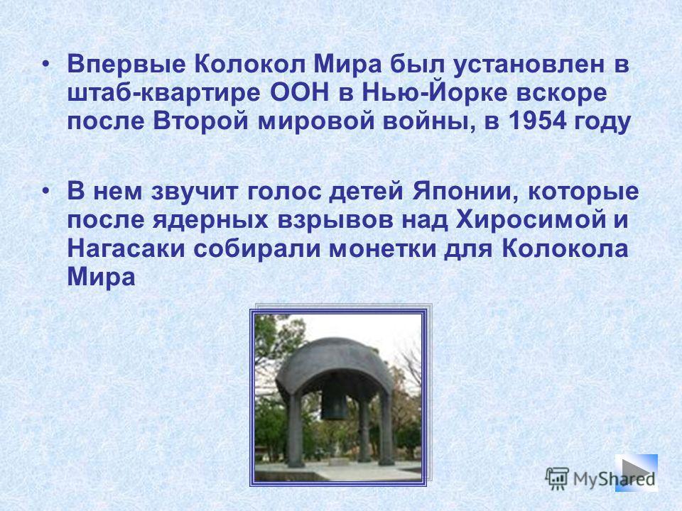 Впервые Колокол Мира был установлен в штаб-квартире ООН в Нью-Йорке вскоре после Второй мировой войны, в 1954 году В нем звучит голос детей Японии, которые после ядерных взрывов над Хиросимой и Нагасаки собирали монетки для Колокола Мира