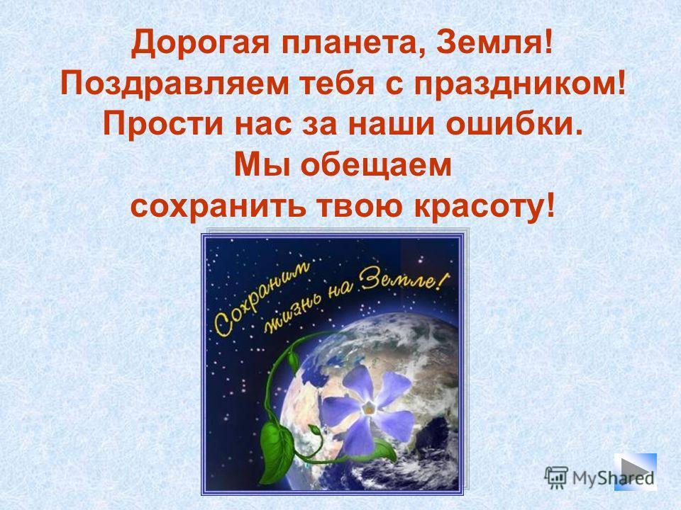 Дорогая планета, Земля! Поздравляем тебя с праздником! Прости нас за наши ошибки. Мы обещаем сохранить твою красоту!