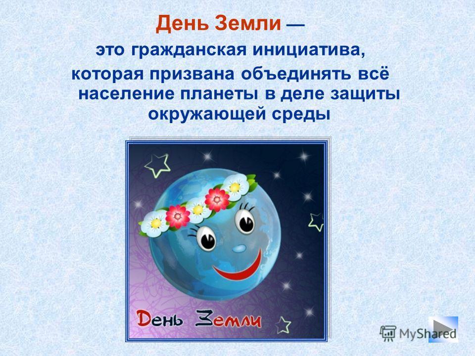 День Земли это гражданская инициатива, которая призвана объединять всё население планеты в деле защиты окружающей среды