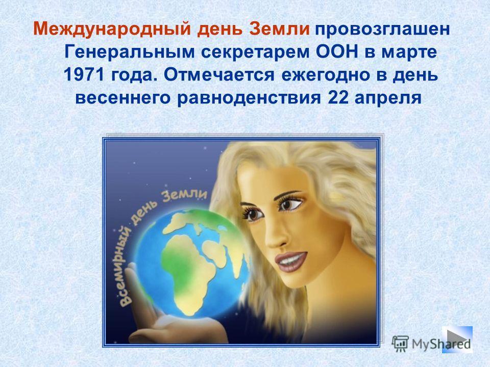 Международный день Земли провозглашен Генеральным секретарем ООН в марте 1971 года. Отмечается ежегодно в день весеннего равноденствия 22 апреля