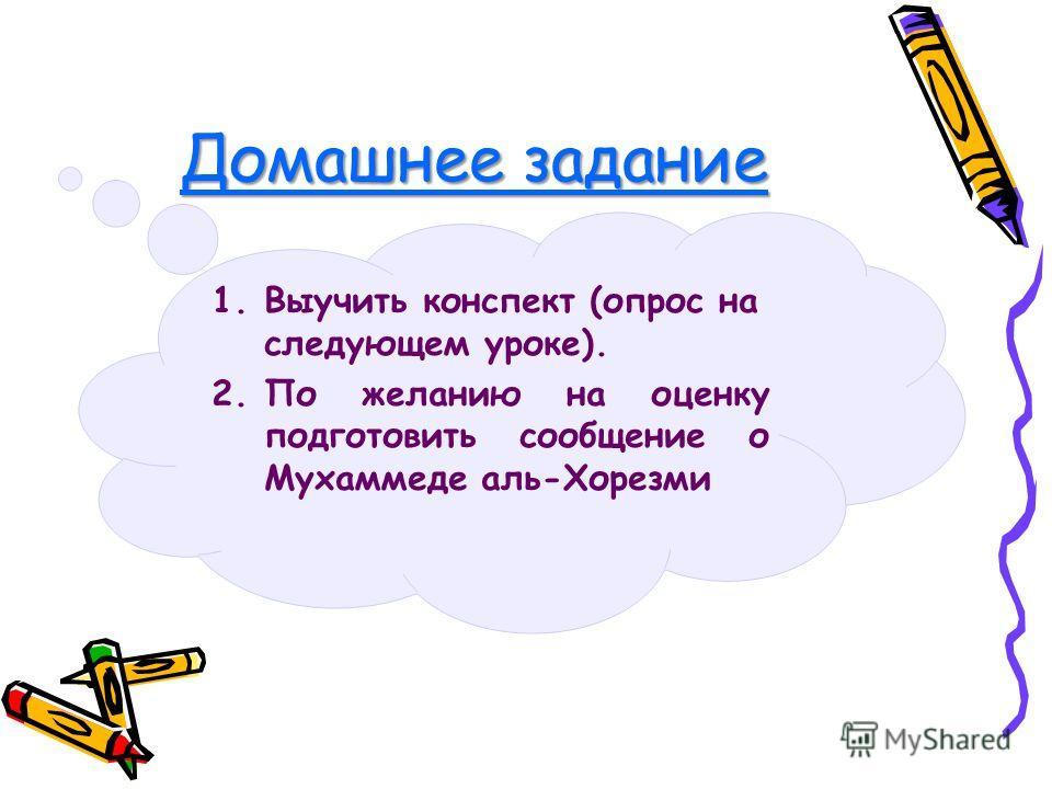 Домашнее задание 1. Выучить конспект (опрос на следующем уроке). 2. По желанию на оценку подготовить сообщение о Мухаммеде аль-Хорезми