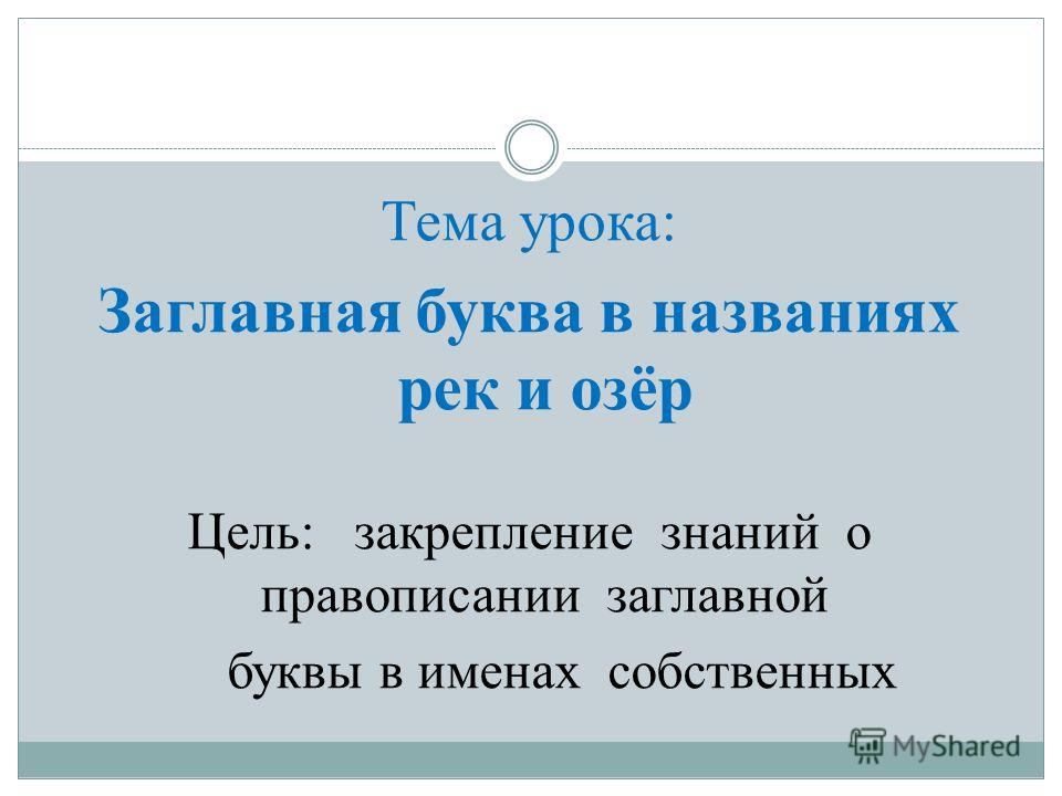 Тема урока: Заглавная буква в названиях рек и озёр Цель: закрепление знаний о правописании заглавной буквы в именах собственных