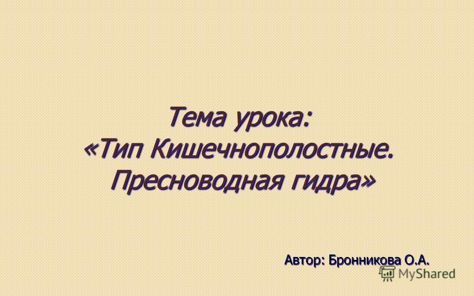 Тема урока: «Тип Кишечнополостные. Пресноводная гидра» Автор: Бронникова О.А.