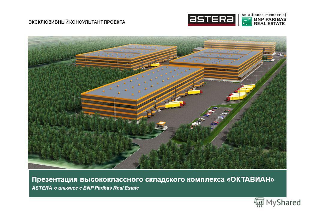 Презентация высококлассного складского комплекса «ОКТАВИАН» ASTERA в альянсе с BNP Paribas Real Estate ЭКСКЛЮЗИВНЫЙ КОНСУЛЬТАНТ ПРОЕКТА