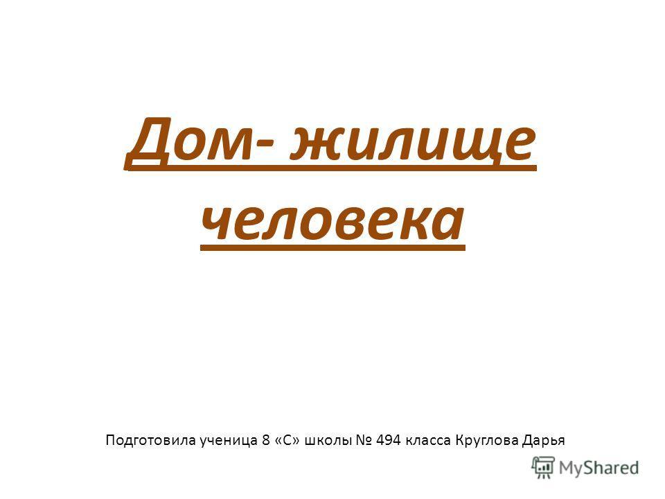 Дом- жилище человека Подготовила ученица 8 «С» школы 494 класса Круглова Дарья