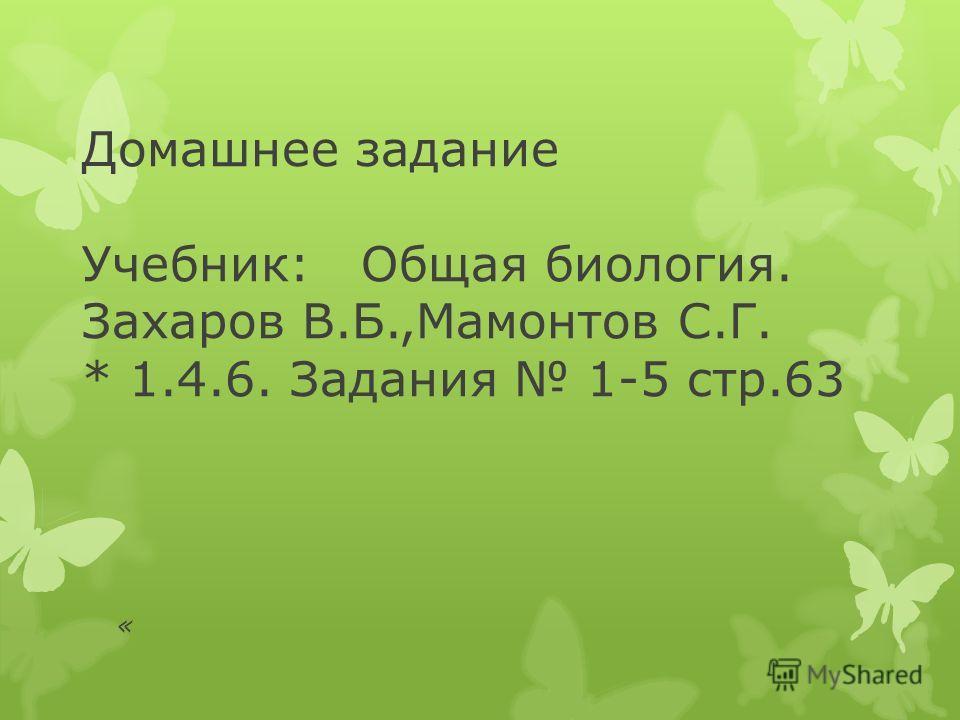 Домашнее задание Учебник: Общая биология. Захаров В.Б.,Мамонтов С.Г. * 1.4.6. Задания 1-5 стр.63 «