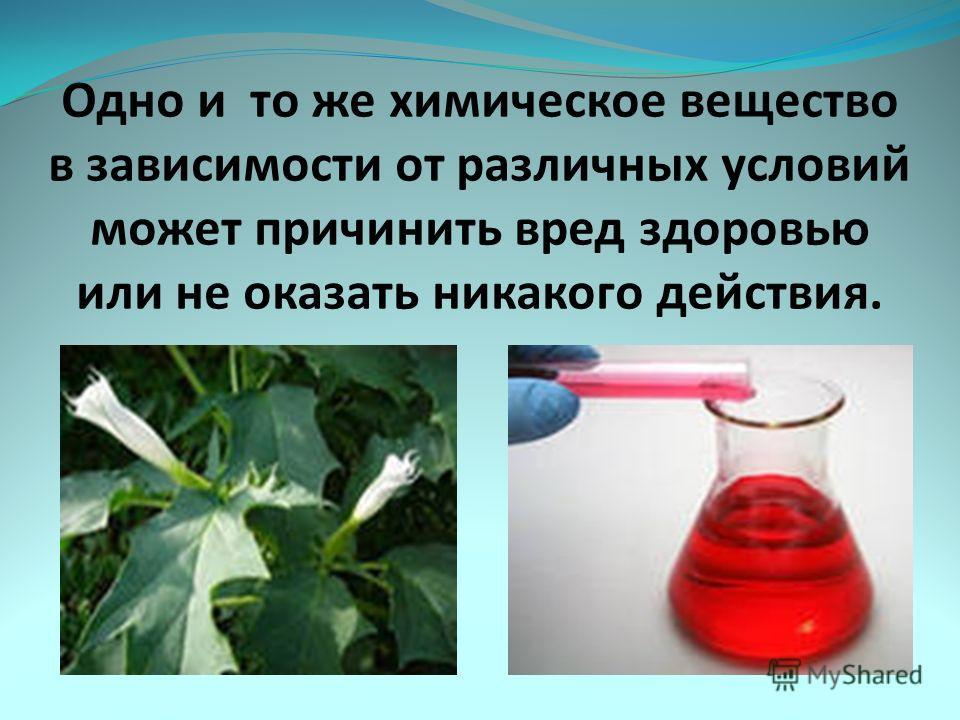 Одно и то же химическое вещество в зависимости от различных условий может причинить вред здоровью или не оказать никакого действия.