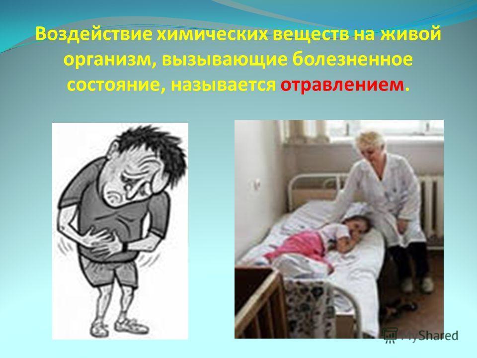 Воздействие химических веществ на живой организм, вызывающие болезненное состояние, называется отравлением.