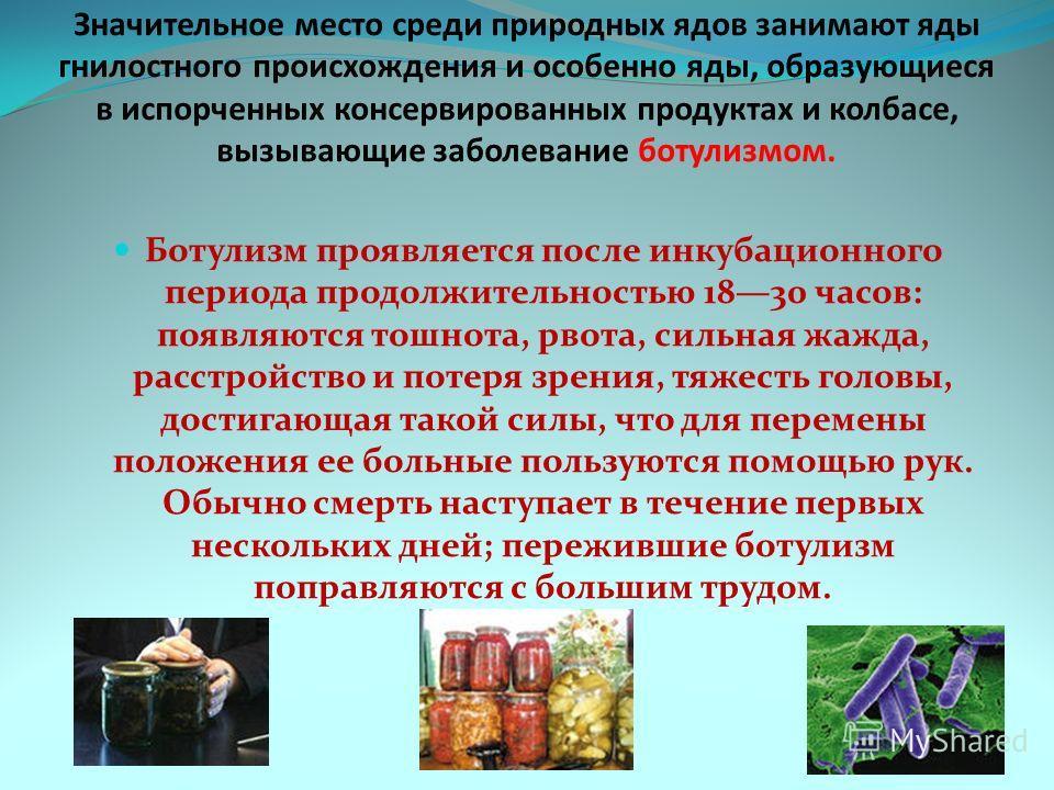 Значительное место среди природных ядов занимают яды гнилостного происхождения и особенно яды, образующиеся в испорченных консервированных продуктах и колбасе, вызывающие заболевание ботулизмом. Ботулизм проявляется после инкубационного периода продо