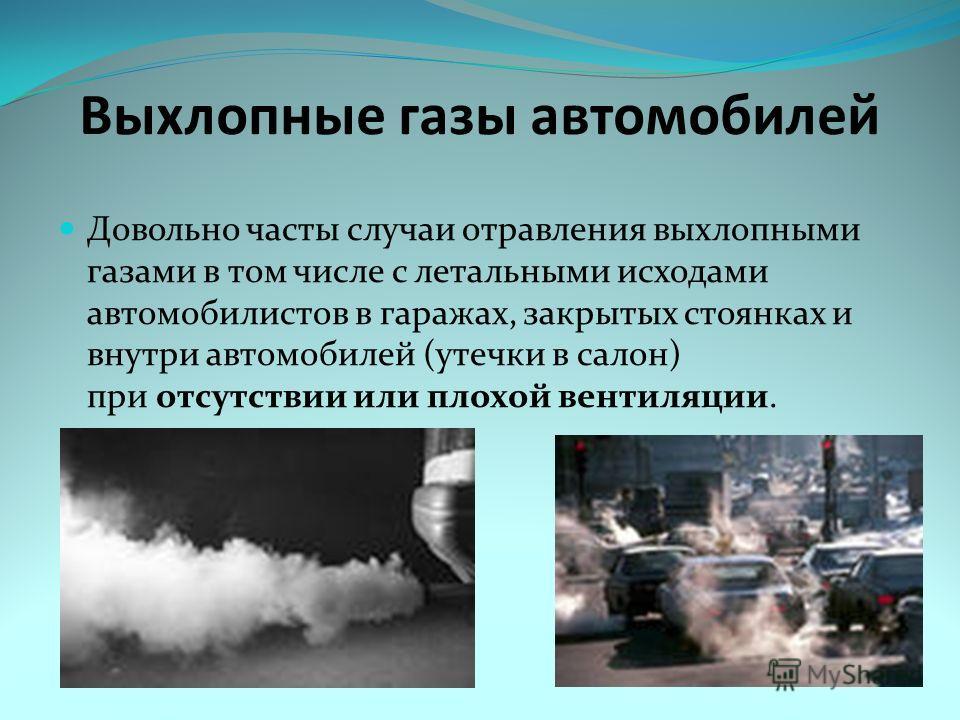 Выхлопные газы автомобилей Довольно часты случаи отравления выхлопными газами в том числе с летальными исходами автомобилистов в гаражах, закрытых стоянках и внутри автомобилей (утечки в салон) при отсутствии или плохой вентиляции.
