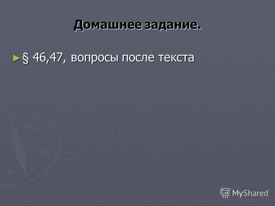 Домашнее задание. § 46,47, вопросы после текста § 46,47, вопросы после текста