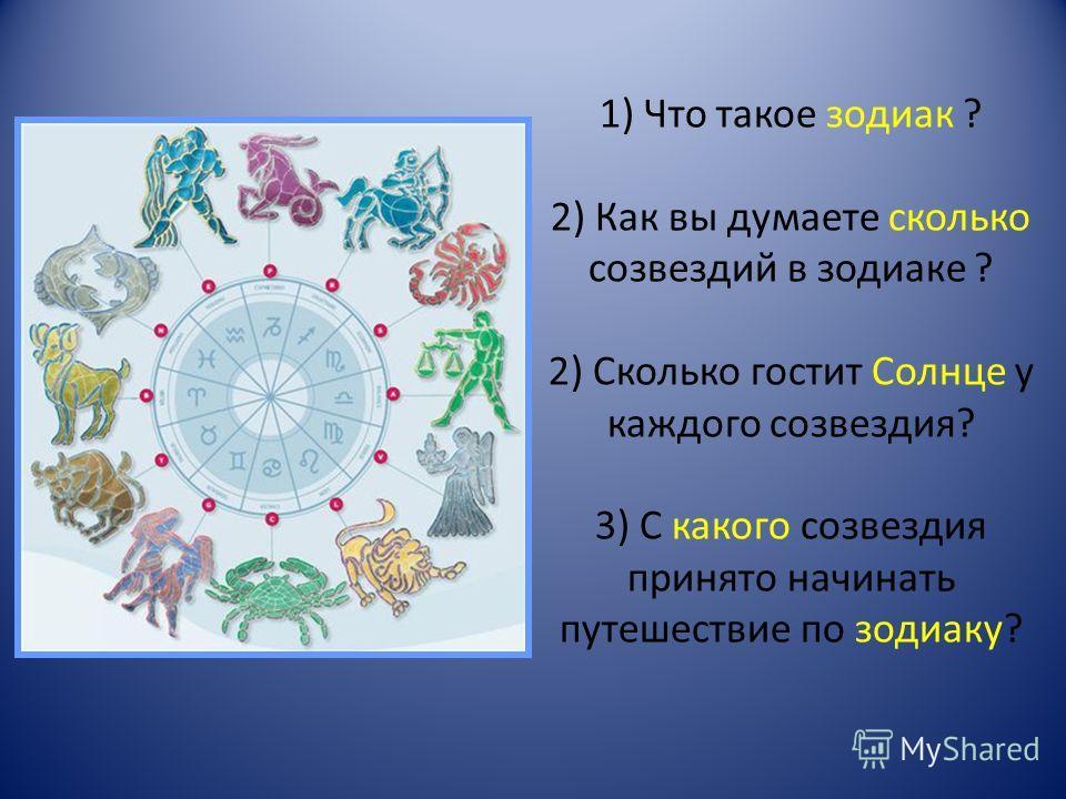 1) Что такое зодиак ? 2) Как вы думаете сколько созвездий в зодиаке ? 2) Сколько гостит Солнце у каждого созвездия? 3) С какого созвездия принято начинать путешествие по зодиаку?