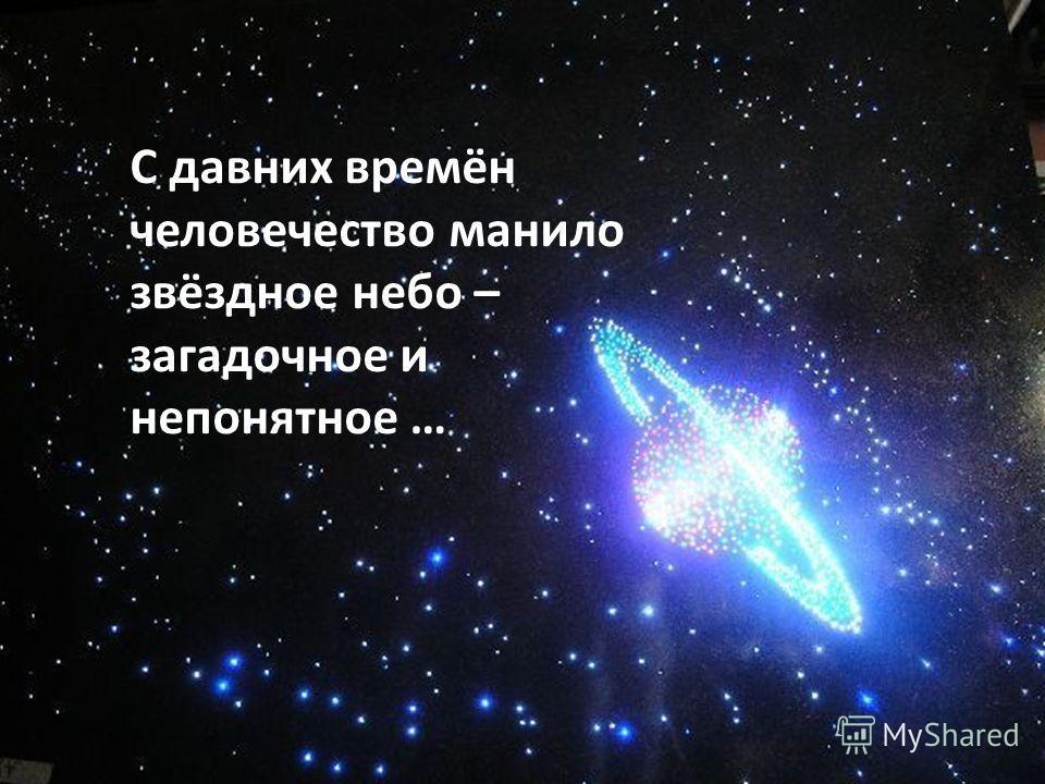 С давних времён человечество манило звёздное небо – загадочное и непонятное …