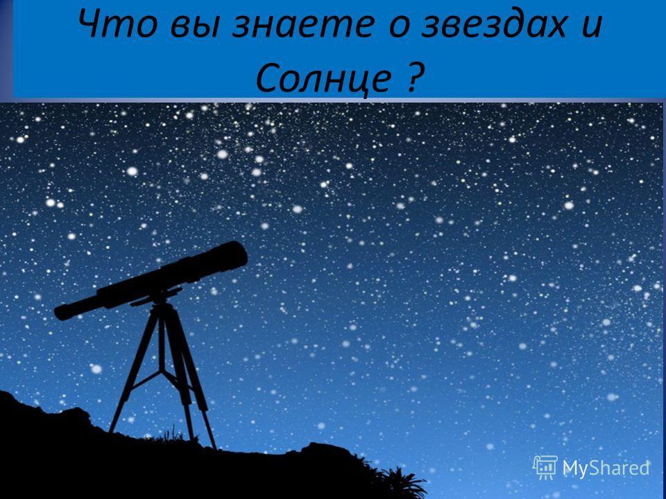 Что вы знаете о звездах и Солнце ?