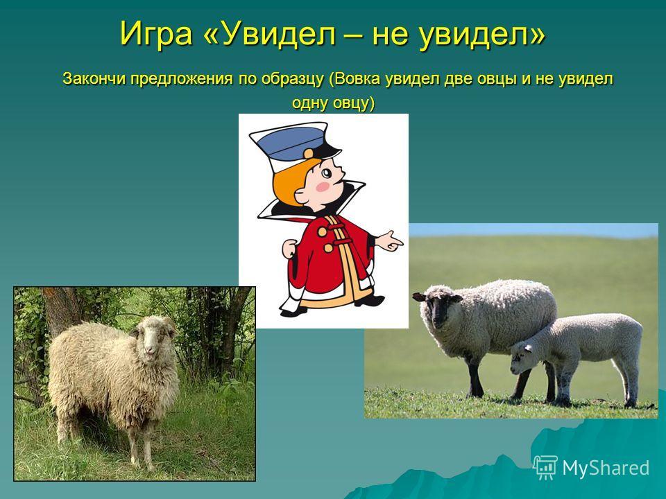 Игра «Увидел – не увидел» Закончи предложения по образцу (Вовка увидел две овцы и не увидел одну овцу)