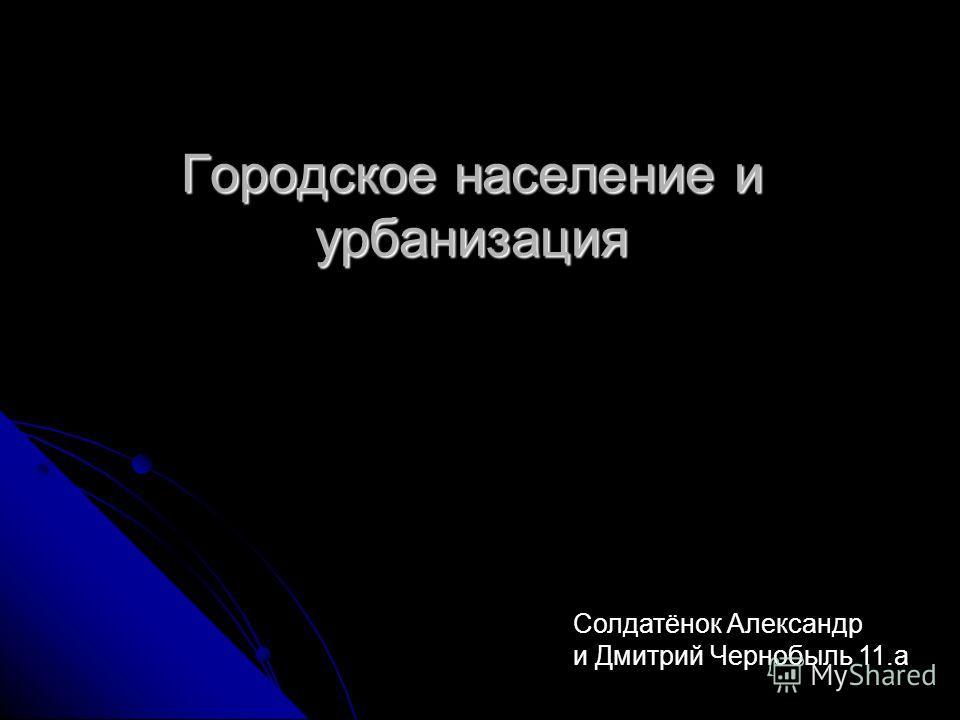 Городское население и урбанизация Солдатёнок Александр и Дмитрий Чернобыль 11.а