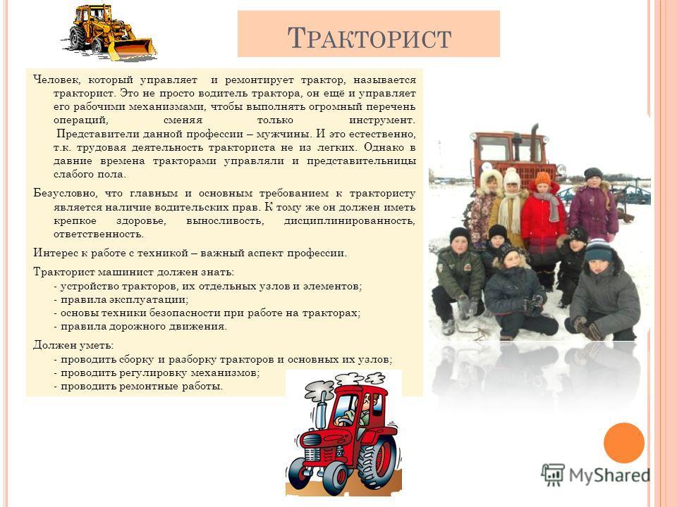 Т РАКТОРИСТ Человек, который управляет и ремонтирует трактор, называется тракторист. Это не просто водитель трактора, он ещё и управляет его рабочими механизмами, чтобы выполнять огромный перечень операций, сменяя только инструмент. Представители дан
