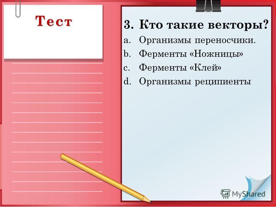 Тест 3. Кто такие векторы? a.Организмы переносчики. b.Ферменты «Ножницы» c.Ферменты «Клей» d.Организмы реципиенты