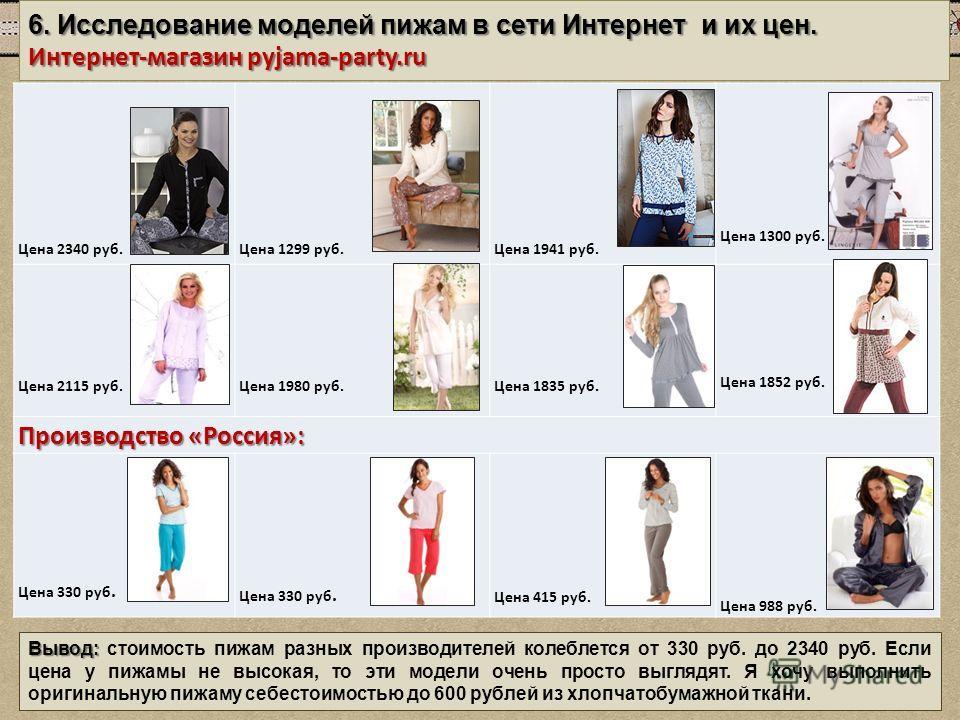6. Исследование моделей пижам в сети Интернет и их цен. Интернет-магазин pyjama-party.ru Цена 2340 руб. Цена 1299 руб. Цена 1941 руб. Цена 1300 руб. Цена 2115 руб. Цена 1980 руб. Цена 1835 руб. Цена 1852 руб. Производство «Россия»: Цена 330 руб. Цена
