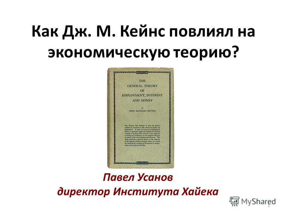 Как Дж. М. Кейнс повлиял на экономическую теорию? Павел Усанов директор Института Хайека 1