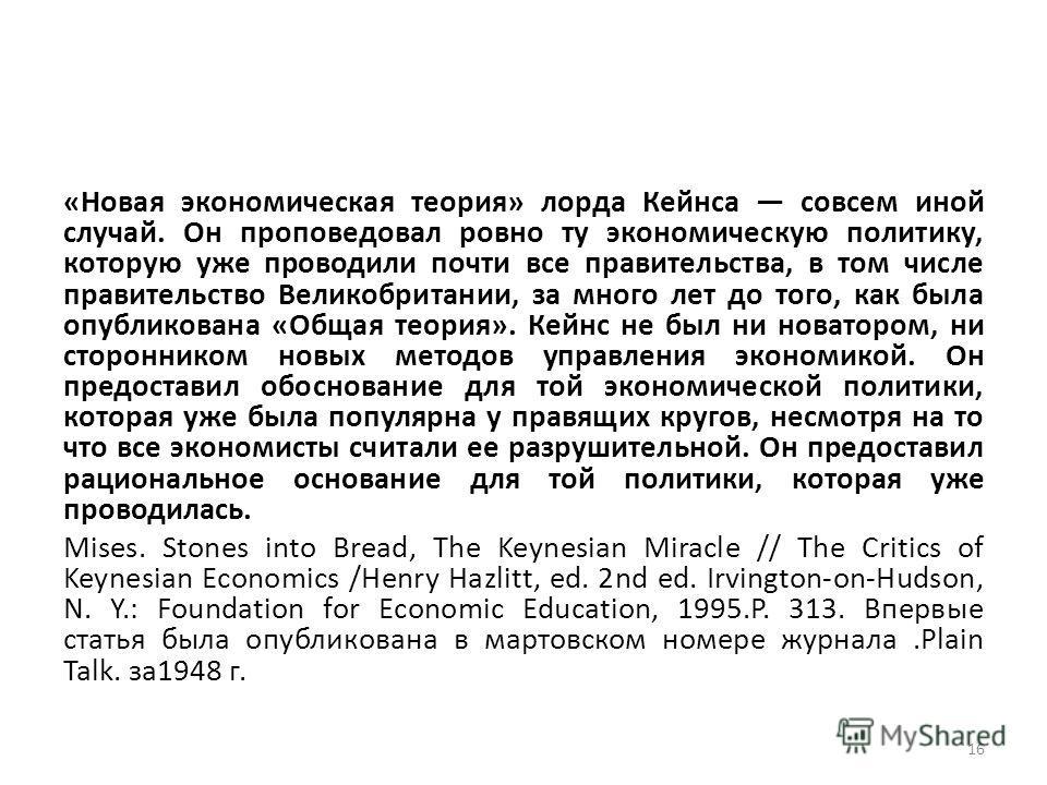 «Новая экономическая теория» лорда Кейнса совсем иной случай. Он проповедовал ровно ту экономическую политику, которую уже проводили почти все правительства, в том числе правительство Великобритании, за много лет до того, как была опубликована «Общая